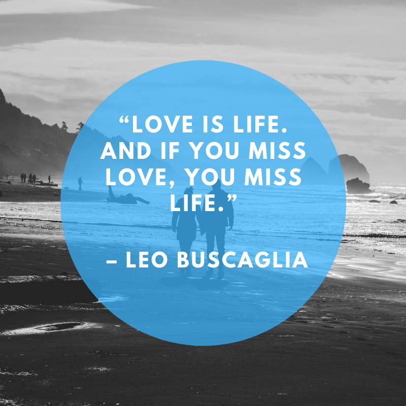"""Love is life. And if you miss love, you miss life."" – Leo Buscaglia"